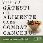 Cum sa gatesti cu alimente care combat cancerul carte